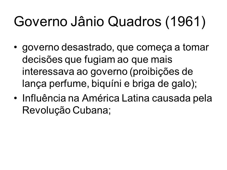 Governo Jânio Quadros (1961) governo desastrado, que começa a tomar decisões que fugiam ao que mais interessava ao governo (proibições de lança perfum