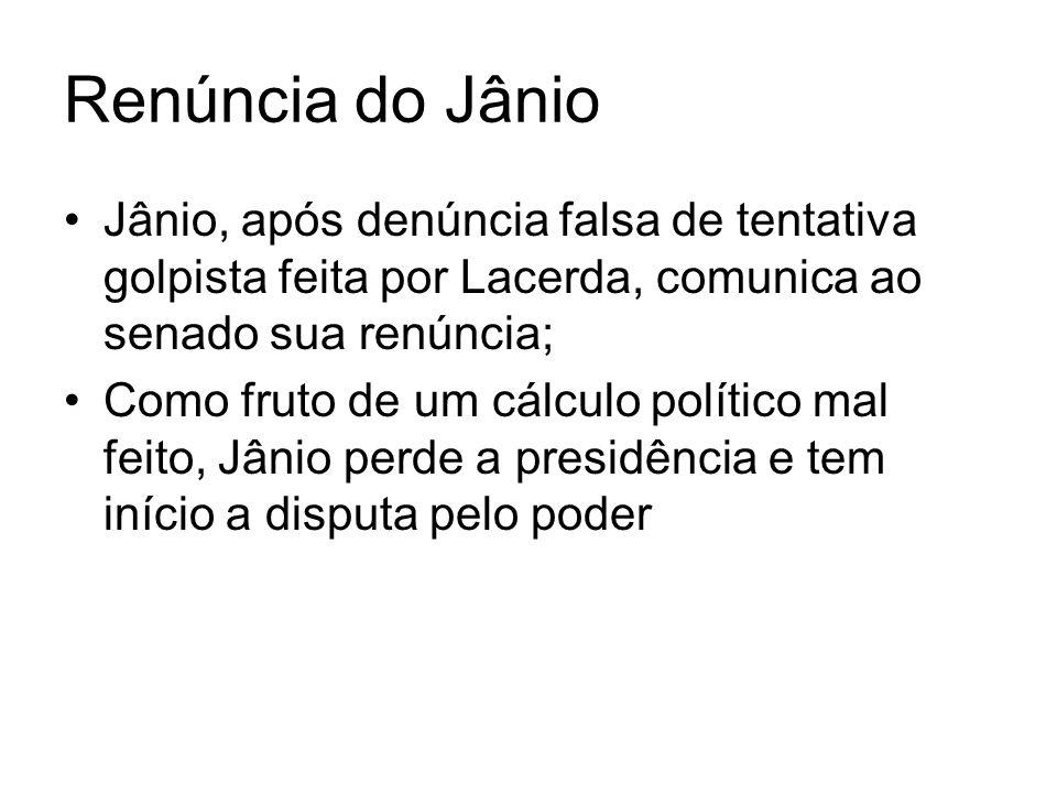 Renúncia do Jânio Jânio, após denúncia falsa de tentativa golpista feita por Lacerda, comunica ao senado sua renúncia; Como fruto de um cálculo políti