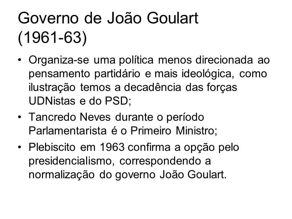 Governo de João Goulart (1961-63) Organiza-se uma política menos direcionada ao pensamento partidário e mais ideológica, como ilustração temos a decad