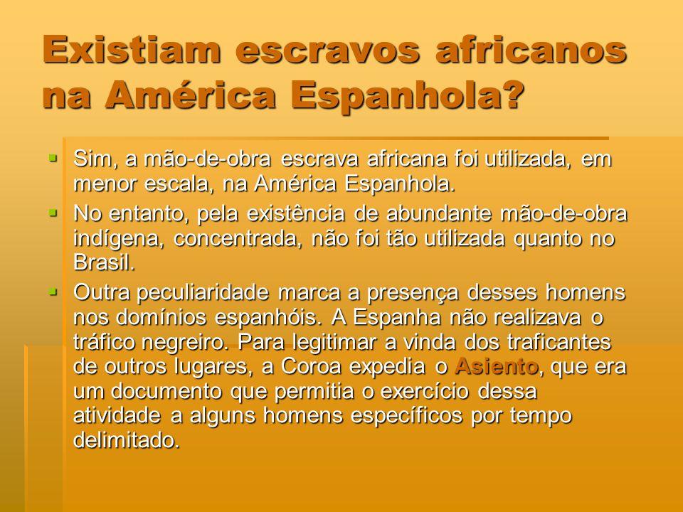 Sim, a mão-de-obra escrava africana foi utilizada, em menor escala, na América Espanhola. Sim, a mão-de-obra escrava africana foi utilizada, em menor