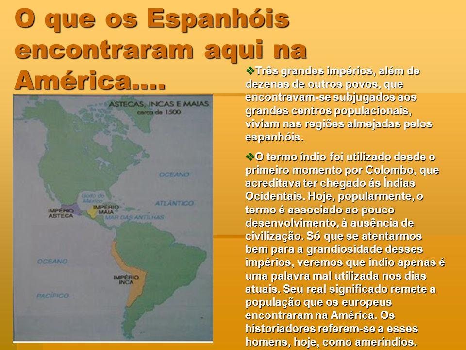 O que os Espanhóis encontraram aqui na América.... Três grandes impérios, além de dezenas de outros povos, que encontravam-se subjugados aos grandes c