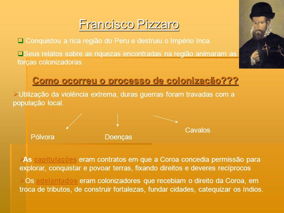 Francisco Pizzaro Conquistou a rica região do Peru e destruiu o Império Inca. Seus relatos sobre as riquezas encontradas na região animaram as forças