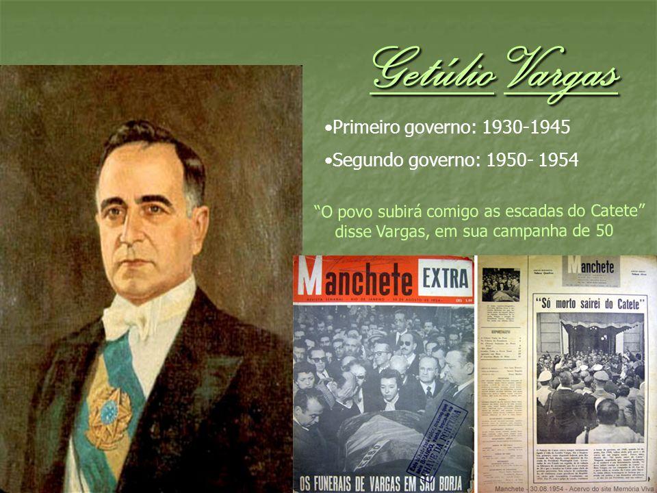 Getúlio Vargas Primeiro governo: 1930-1945 Segundo governo: 1950- 1954 O povo subirá comigo as escadas do Catete disse Vargas, em sua campanha de 50