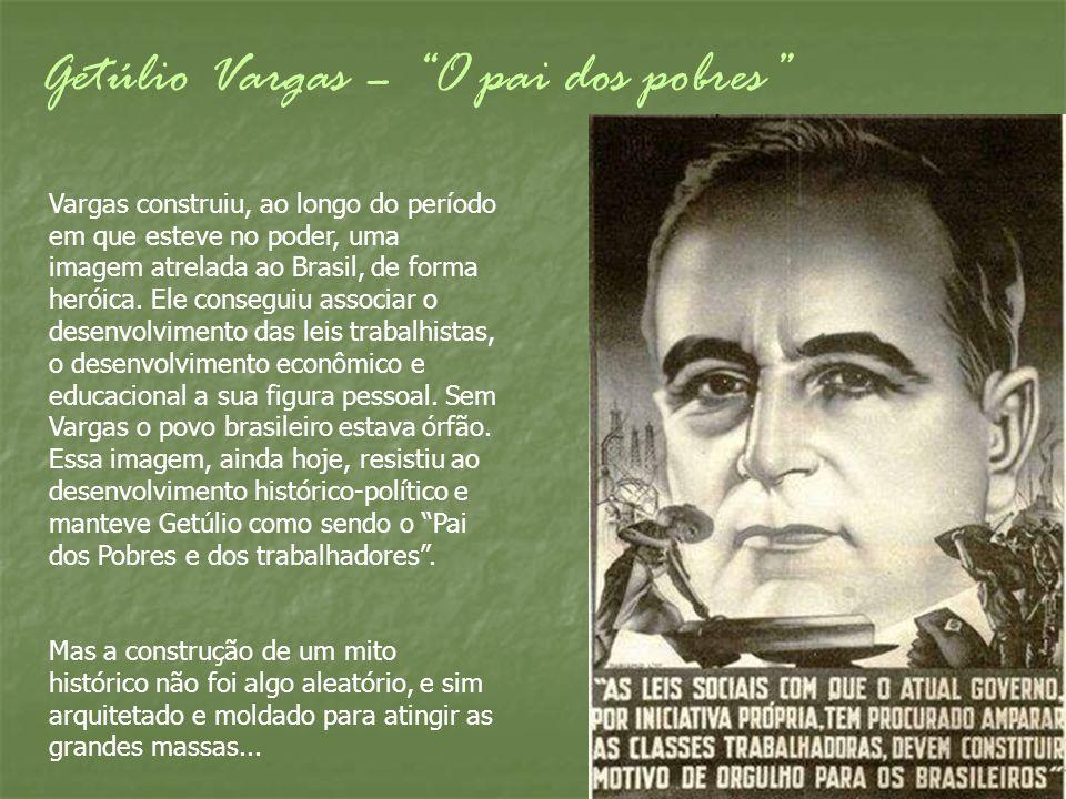Getúlio Vargas – O pai dos pobres Vargas construiu, ao longo do período em que esteve no poder, uma imagem atrelada ao Brasil, de forma heróica. Ele c