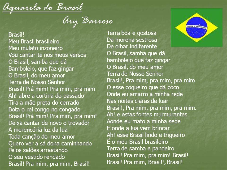 Aquarela do Brasil Ary Barroso Brasil! Meu Brasil brasileiro Meu mulato inzoneiro Vou cantar-te nos meus versos O Brasil, samba que dá Bamboleio, que