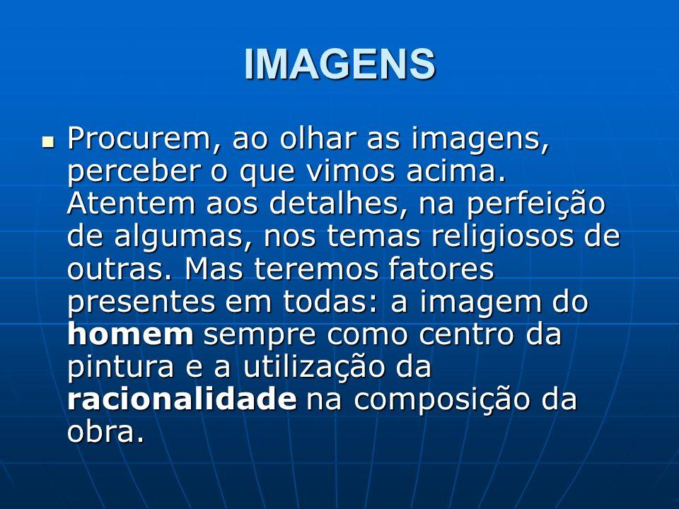 IMAGENS Procurem, ao olhar as imagens, perceber o que vimos acima. Atentem aos detalhes, na perfeição de algumas, nos temas religiosos de outras. Mas