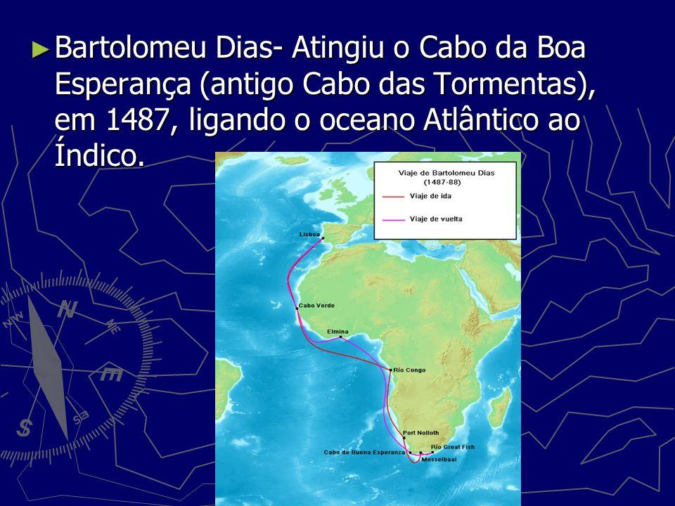 Bartolomeu Dias- Atingiu o Cabo da Boa Esperança (antigo Cabo das Tormentas), em 1487, ligando o oceano Atlântico ao Índico. Bartolomeu Dias- Atingiu