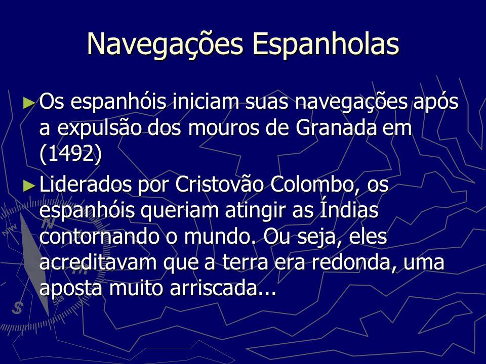 Navegações Espanholas Os espanhóis iniciam suas navegações após a expulsão dos mouros de Granada em (1492) Os espanhóis iniciam suas navegações após a