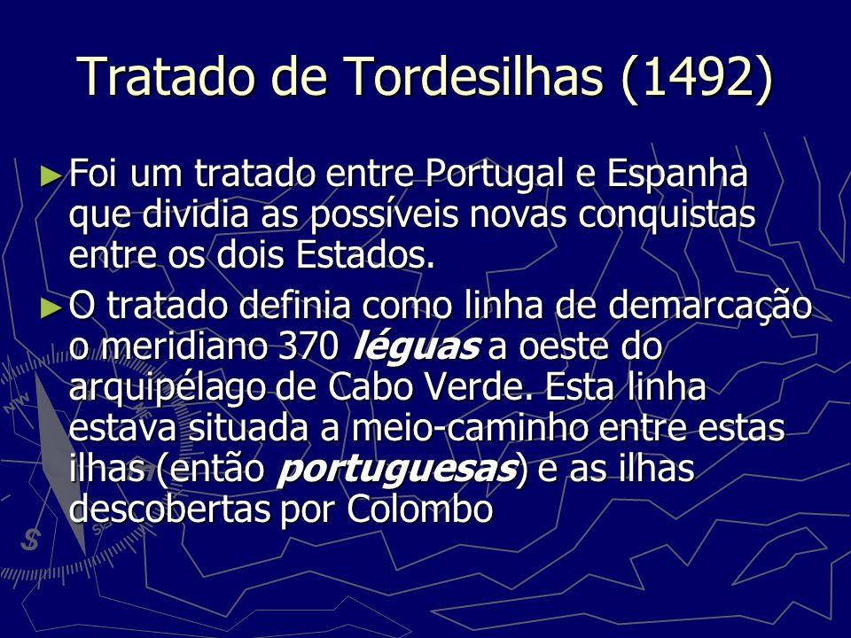 Tratado de Tordesilhas (1492) Foi um tratado entre Portugal e Espanha que dividia as possíveis novas conquistas entre os dois Estados. Foi um tratado