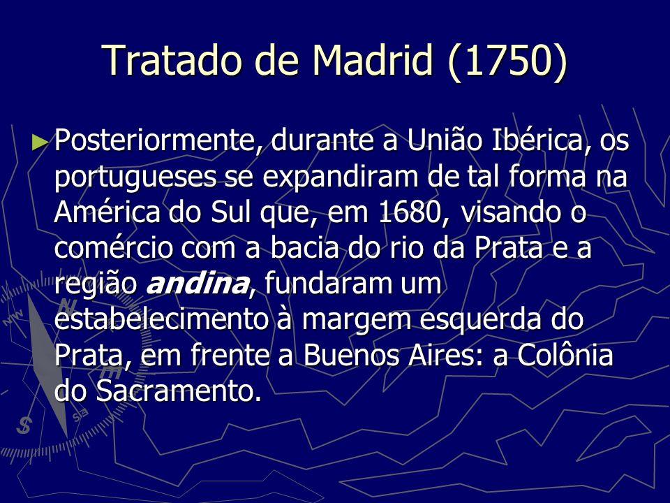 Tratado de Madrid (1750) Posteriormente, durante a União Ibérica, os portugueses se expandiram de tal forma na América do Sul que, em 1680, visando o
