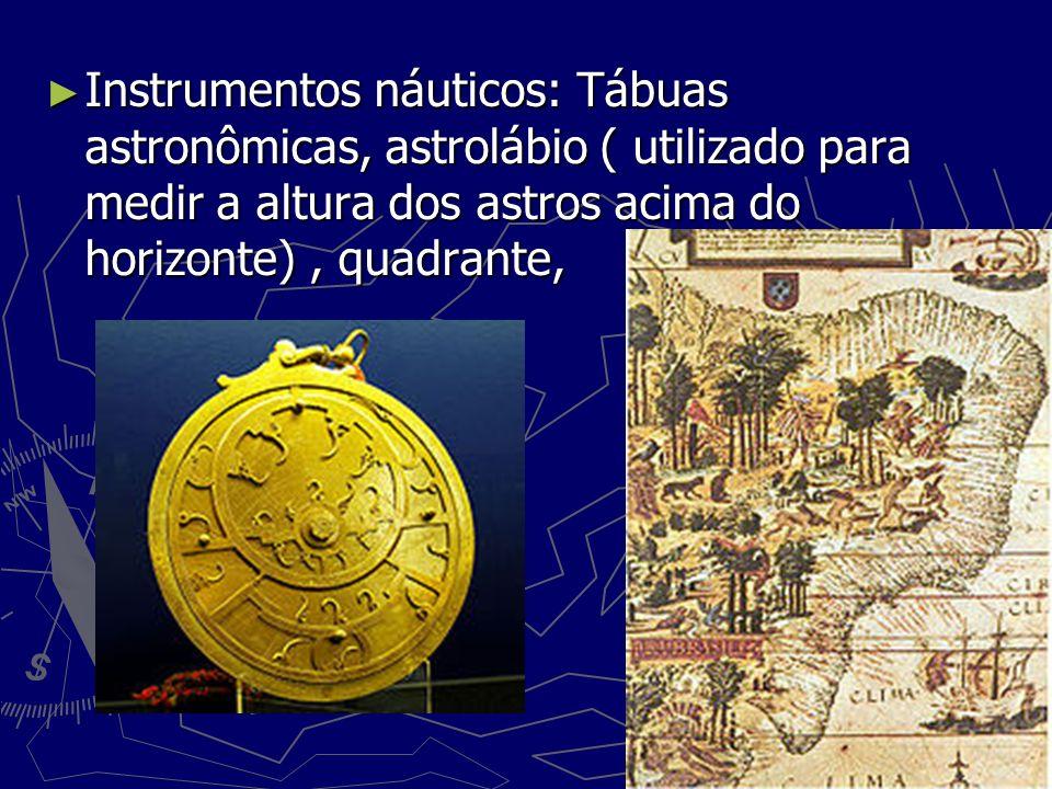 Instrumentos náuticos: Tábuas astronômicas, astrolábio ( utilizado para medir a altura dos astros acima do horizonte), quadrante, Instrumentos náutico