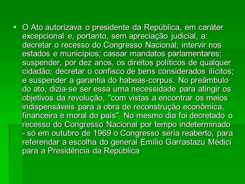O Ato autorizava o presidente da República, em caráter excepcional e, portanto, sem apreciação judicial, a: decretar o recesso do Congresso Nacional;