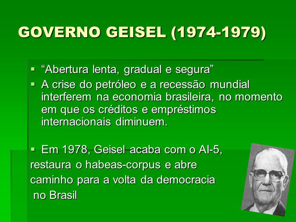 GOVERNO GEISEL (1974-1979) Abertura lenta, gradual e segura Abertura lenta, gradual e segura A crise do petróleo e a recessão mundial interferem na ec