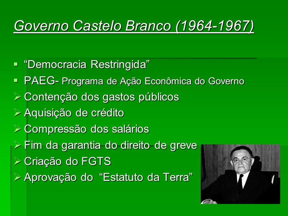 Governo Castelo Branco (1964-1967) Democracia Restringida Democracia Restringida PAEG- Programa de Ação Econômica do Governo PAEG- Programa de Ação Ec