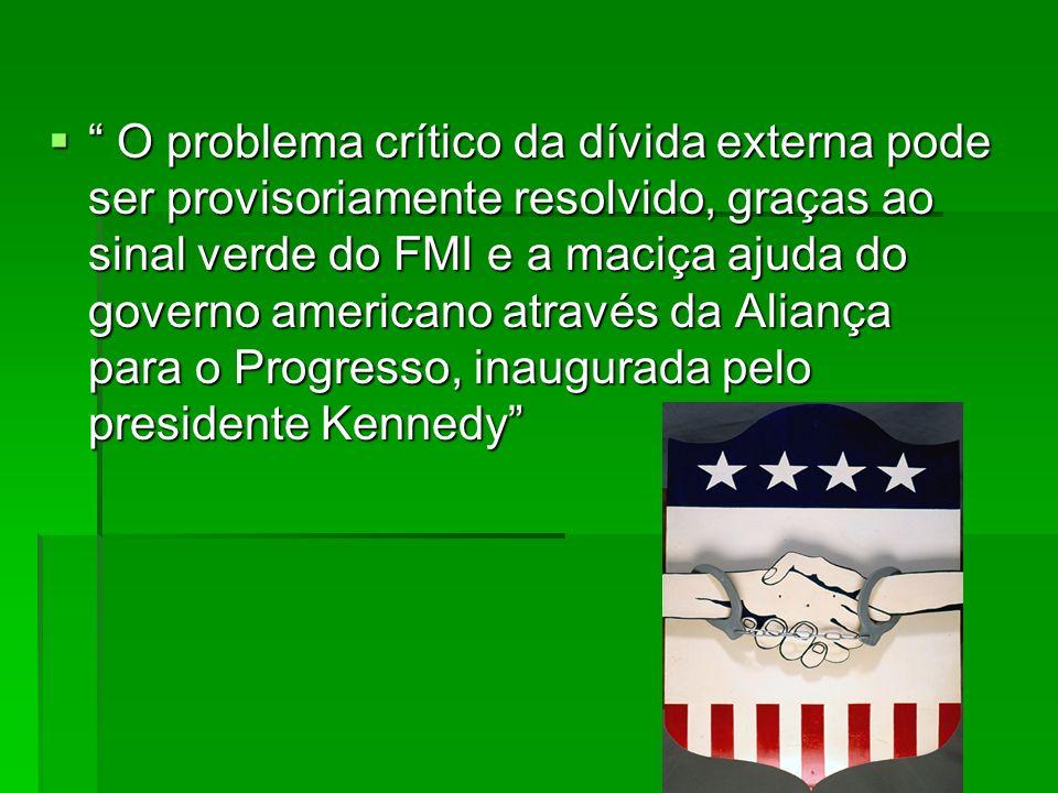O problema crítico da dívida externa pode ser provisoriamente resolvido, graças ao sinal verde do FMI e a maciça ajuda do governo americano através da