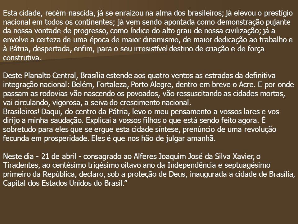 Esta cidade, recém-nascida, já se enraizou na alma dos brasileiros; já elevou o prestígio nacional em todos os continentes; já vem sendo apontada como