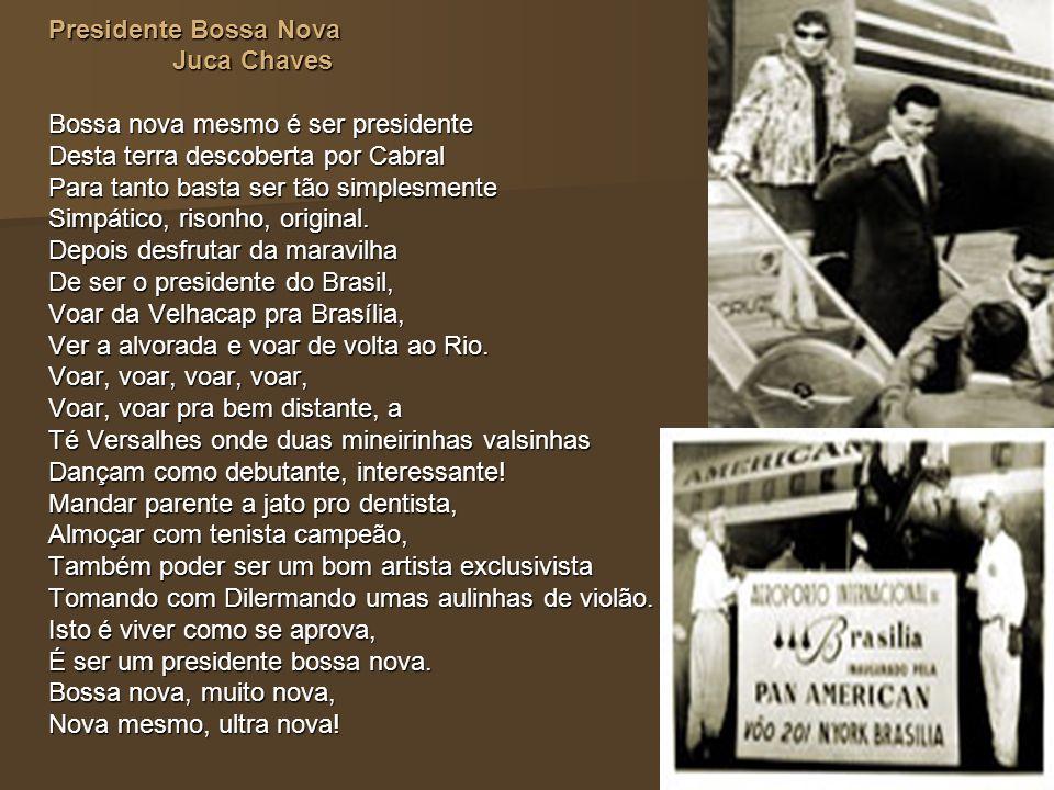 Presidente Bossa Nova Juca Chaves Juca Chaves Bossa nova mesmo é ser presidente Desta terra descoberta por Cabral Para tanto basta ser tão simplesment