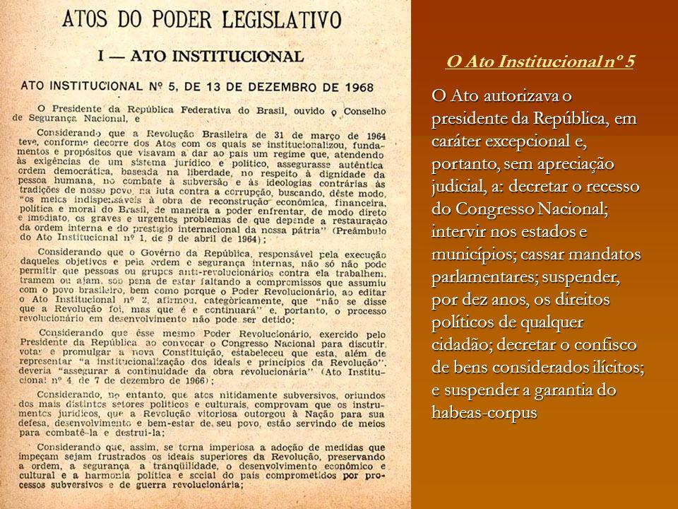 O Ato Institucional nº 5 O Ato autorizava o presidente da República, em caráter excepcional e, portanto, sem apreciação judicial, a: decretar o recess