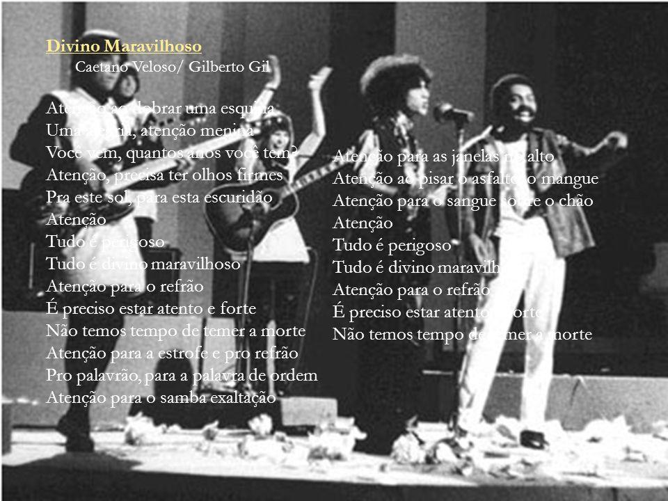 Divino Maravilhoso Caetano Veloso/ Gilberto Gil Atenção ao dobrar uma esquina Uma alegria, atenção menina Você vem, quantos anos você tem? Atenção, pr