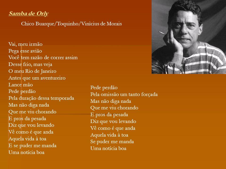 Samba de Orly Chico Buarque/Toquinho/Vinìcius de Morais Vai, meu irmão Pega esse avião Você tem razão de correr assim Desse frio, mas veja O meu Rio d