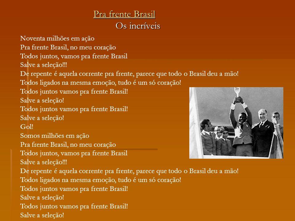 Pra frente Brasil Pra frente Brasil Os incríveis Os incríveis Noventa milhões em ação Pra frente Brasil, no meu coração Todos juntos, vamos pra frente