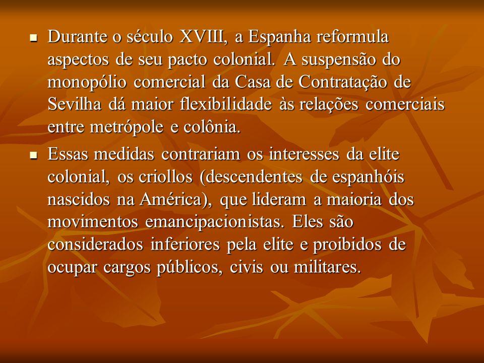 Durante o século XVIII, a Espanha reformula aspectos de seu pacto colonial. A suspensão do monopólio comercial da Casa de Contratação de Sevilha dá ma
