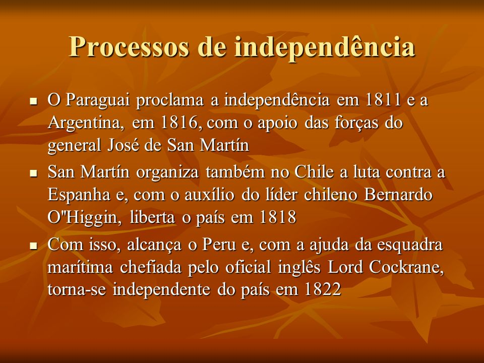 Processos de independência O Paraguai proclama a independência em 1811 e a Argentina, em 1816, com o apoio das forças do general José de San Martín O