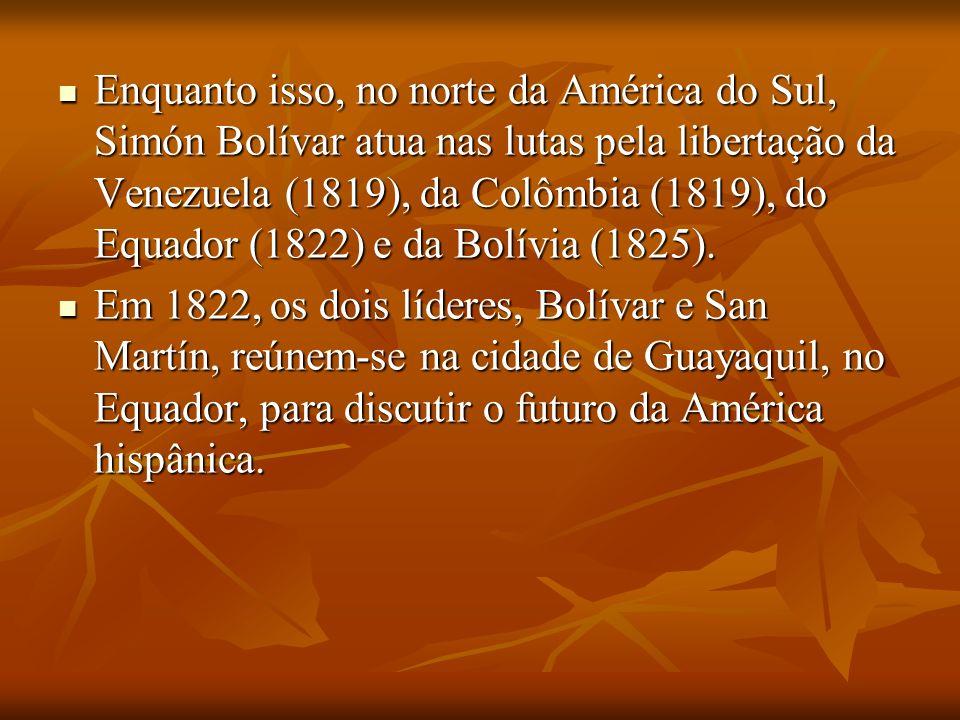 Enquanto isso, no norte da América do Sul, Simón Bolívar atua nas lutas pela libertação da Venezuela (1819), da Colômbia (1819), do Equador (1822) e d