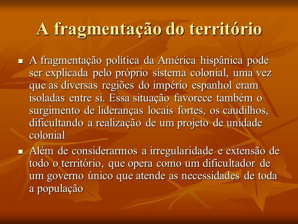 A fragmentação do território A fragmentação política da América hispânica pode ser explicada pelo próprio sistema colonial, uma vez que as diversas re