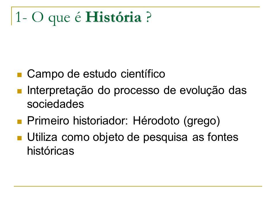 História 1- O que é História ? Campo de estudo científico Interpretação do processo de evolução das sociedades Primeiro historiador: Hérodoto (grego)