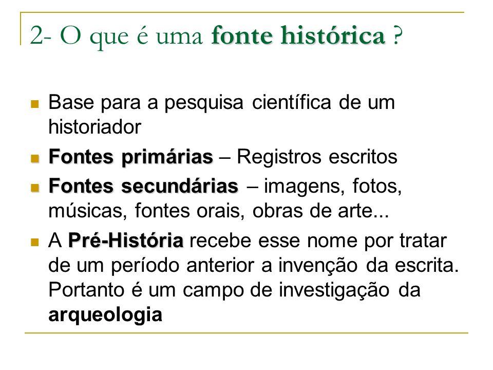 fonte histórica 2- O que é uma fonte histórica ? Base para a pesquisa científica de um historiador Fontes primárias Fontes primárias – Registros escri