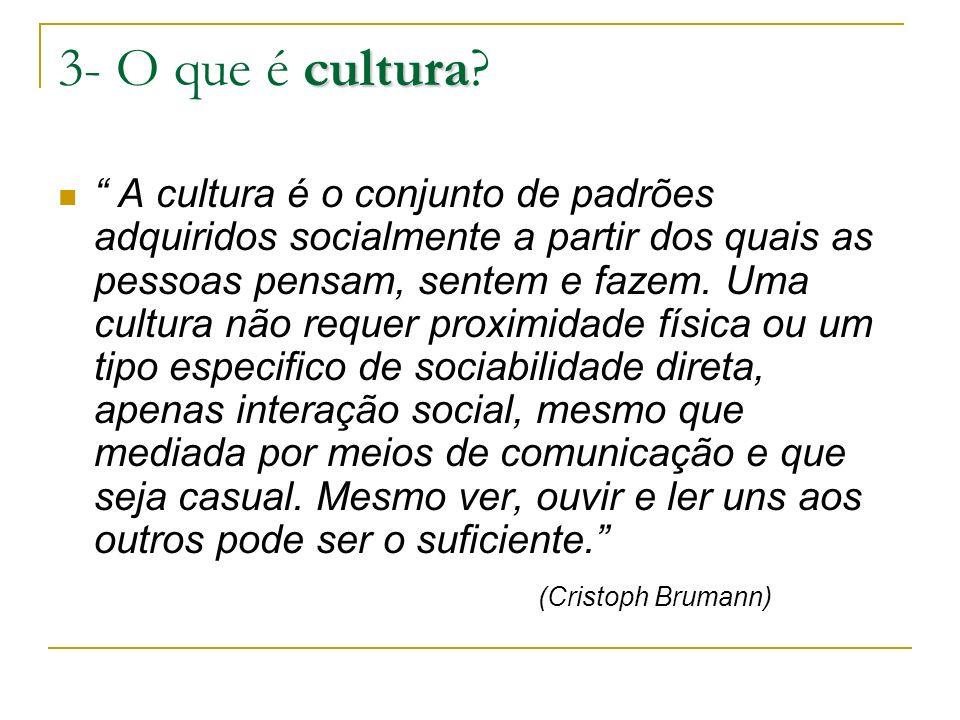 cultura 3- O que é cultura? A cultura é o conjunto de padrões adquiridos socialmente a partir dos quais as pessoas pensam, sentem e fazem. Uma cultura