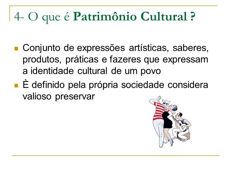4- O que é Patrimônio Cultural ? Conjunto de expressões artísticas, saberes, produtos, práticas e fazeres que expressam a identidade cultural de um po