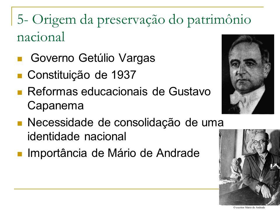 5- Origem da preservação do patrimônio nacional Governo Getúlio Vargas Constituição de 1937 Reformas educacionais de Gustavo Capanema Necessidade de c
