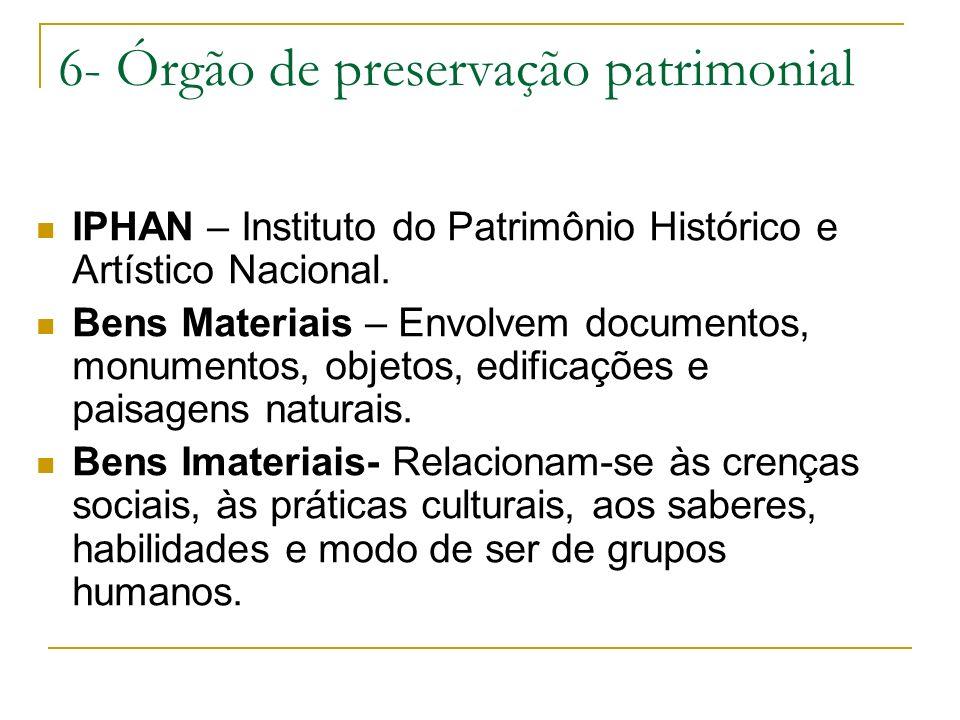 6- Órgão de preservação patrimonial IPHAN – Instituto do Patrimônio Histórico e Artístico Nacional. Bens Materiais – Envolvem documentos, monumentos,