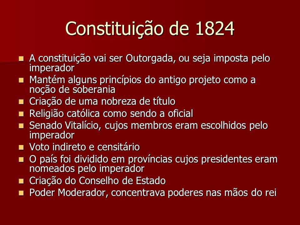 Constituição de 1824 A constituição vai ser Outorgada, ou seja imposta pelo imperador A constituição vai ser Outorgada, ou seja imposta pelo imperador