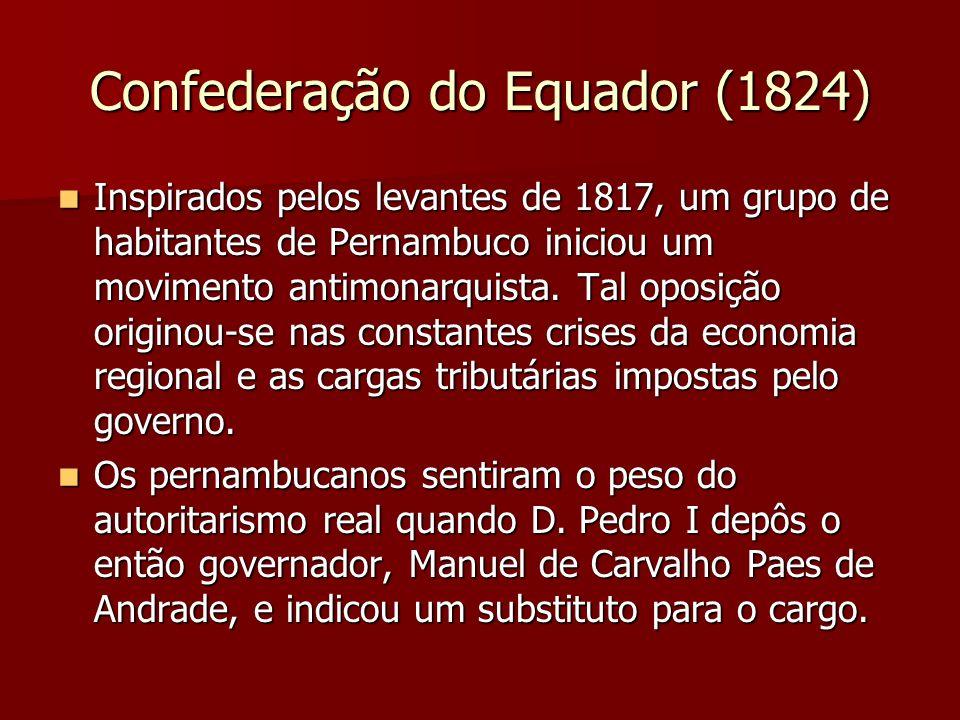 Confederação do Equador (1824) Inspirados pelos levantes de 1817, um grupo de habitantes de Pernambuco iniciou um movimento antimonarquista. Tal oposi