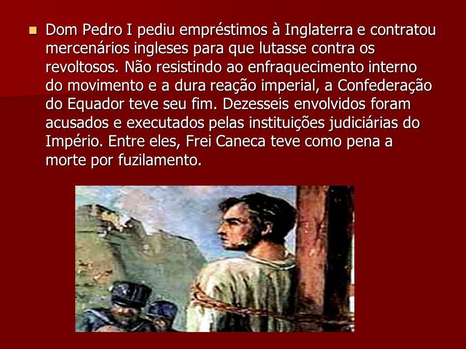Dom Pedro I pediu empréstimos à Inglaterra e contratou mercenários ingleses para que lutasse contra os revoltosos. Não resistindo ao enfraquecimento i
