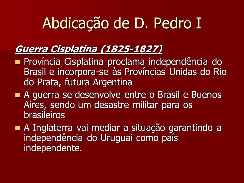 Abdicação de D. Pedro I Guerra Cisplatina (1825-1827) Província Cisplatina proclama independência do Brasil e incorpora-se às Províncias Unidas do Rio