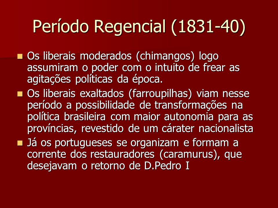 Período Regencial (1831-40) Os liberais moderados (chimangos) logo assumiram o poder com o intuito de frear as agitações políticas da época. Os libera