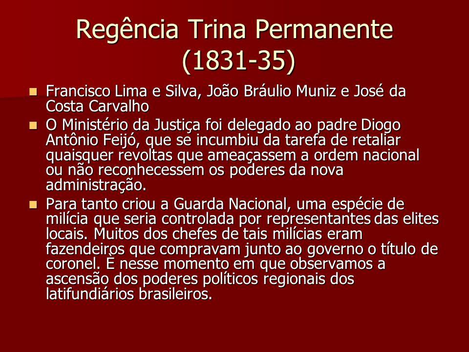 Regência Trina Permanente (1831-35) Francisco Lima e Silva, João Bráulio Muniz e José da Costa Carvalho Francisco Lima e Silva, João Bráulio Muniz e J