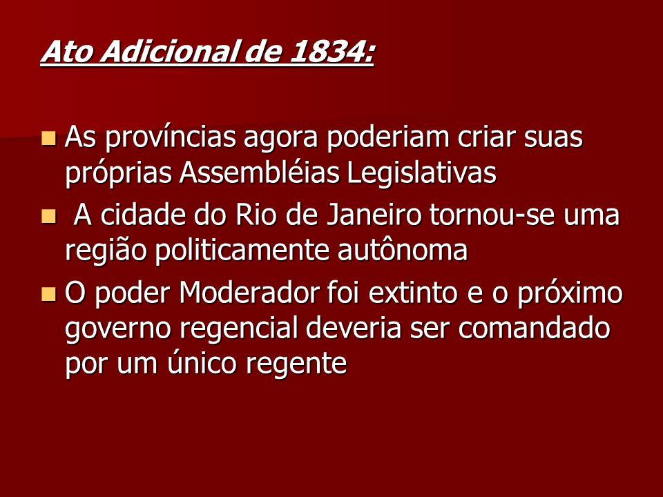 Ato Adicional de 1834: As províncias agora poderiam criar suas próprias Assembléias Legislativas As províncias agora poderiam criar suas próprias Asse
