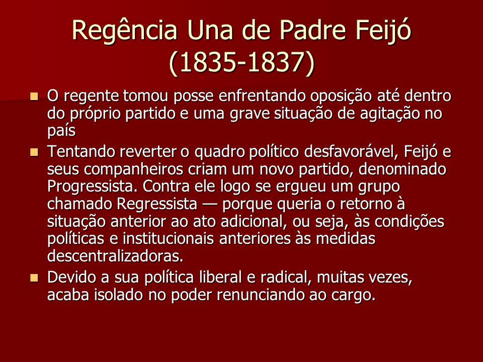 Regência Una de Padre Feijó (1835-1837) O regente tomou posse enfrentando oposição até dentro do próprio partido e uma grave situação de agitação no p