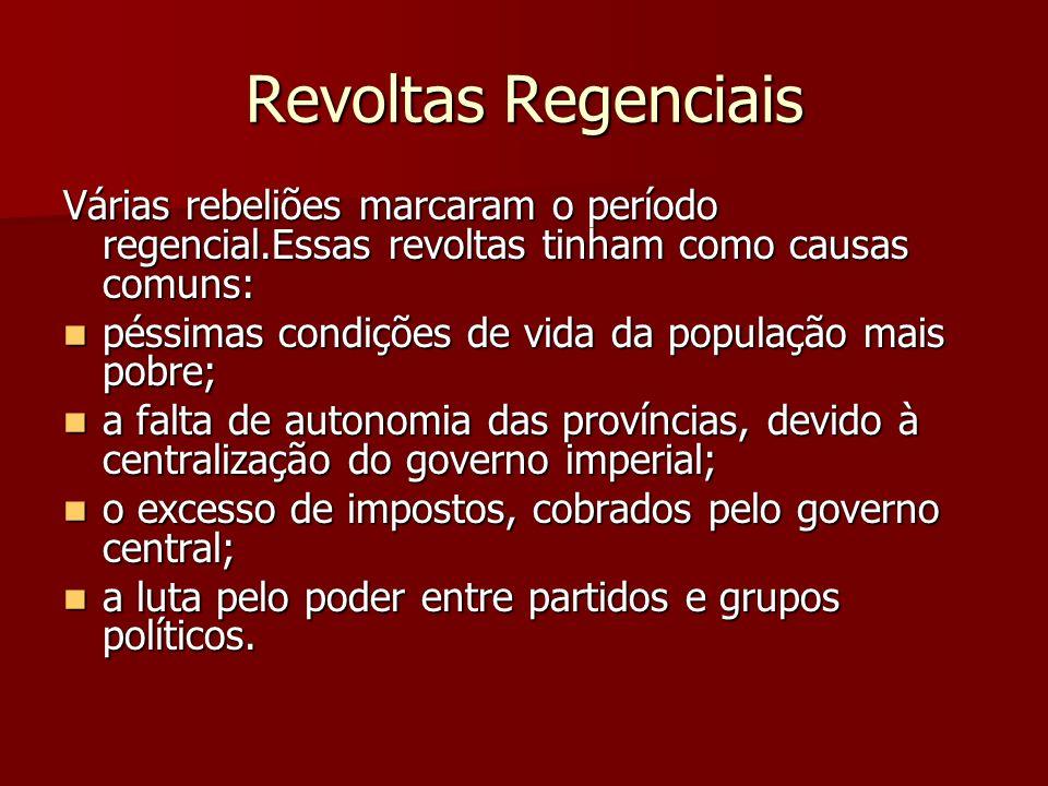 Revoltas Regenciais Várias rebeliões marcaram o período regencial.Essas revoltas tinham como causas comuns: péssimas condições de vida da população ma