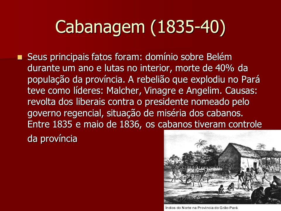 Cabanagem (1835-40) Seus principais fatos foram: domínio sobre Belém durante um ano e lutas no interior, morte de 40% da população da província. A reb