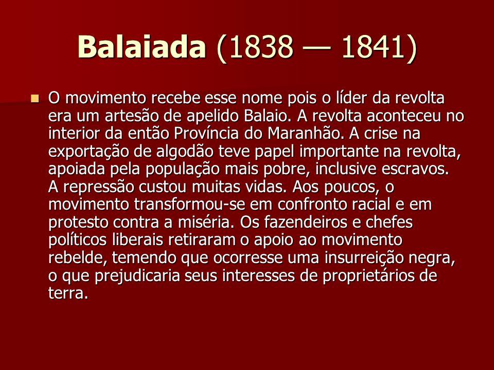 Balaiada (1838 1841) O movimento recebe esse nome pois o líder da revolta era um artesão de apelido Balaio. A revolta aconteceu no interior da então P
