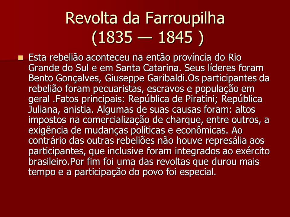 Revolta da Farroupilha (1835 1845 ) Esta rebelião aconteceu na então província do Rio Grande do Sul e em Santa Catarina. Seus líderes foram Bento Gonç