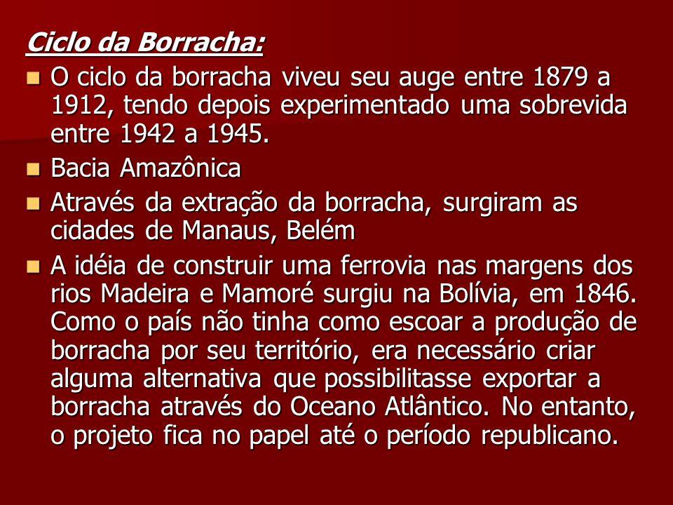 Ciclo da Borracha: O ciclo da borracha viveu seu auge entre 1879 a 1912, tendo depois experimentado uma sobrevida entre 1942 a 1945. O ciclo da borrac