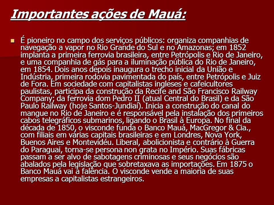 Importantes ações de Mauá: É pioneiro no campo dos serviços públicos: organiza companhias de navegação a vapor no Rio Grande do Sul e no Amazonas; em