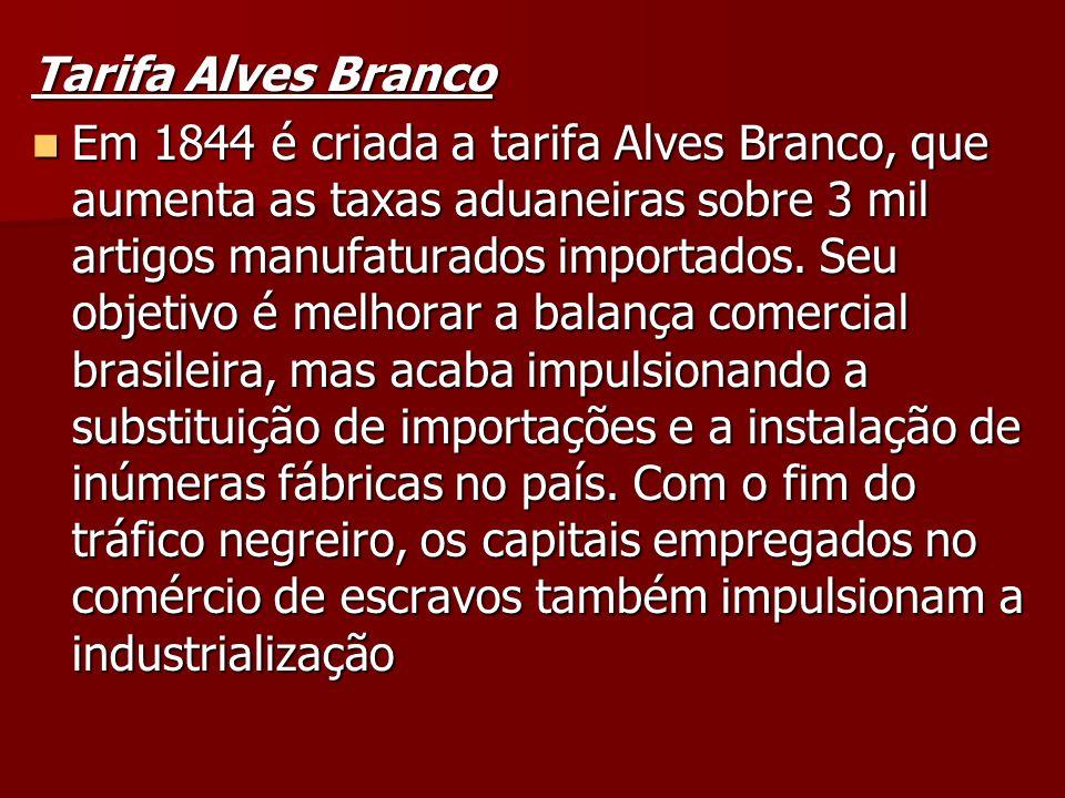 Tarifa Alves Branco Em 1844 é criada a tarifa Alves Branco, que aumenta as taxas aduaneiras sobre 3 mil artigos manufaturados importados. Seu objetivo